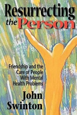 Resurrecting the Person: Friendship and the Care of People with Mental Health Problems  -     By: John Swinton