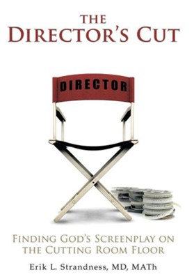 The Director's Cut: Finding God's Screenplay on the Cutting Room Floor  -     By: Erik L. Strandness M.D.