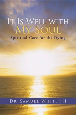 It Is Well with My Soul: Spiritual Care for the Dying  -     By: Dr. Samuel White III