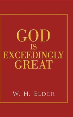 God Is Exceedingly Great  -     By: W.H. Elder