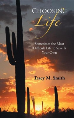 Choosing Life: Sometimes the Most Difficult Life to Save Is Your Own  -     By: Tracy M. Smith