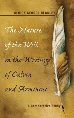 The Nature of the Will in the Writings of Calvin and Arminius  -     By: Alrick George Headley