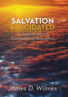 Salvation Elucidated: In-Depth Scriptural Examination of Redemption  -     By: James D. Wilmes