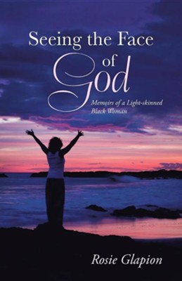 Seeing the Face of God: Memoirs of a Light-Skinned Black Woman  -     By: Rosie Glapion