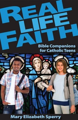 Real Life Faith: Bible Companions for Catholic Teens  -     By: Mary E. Sperry