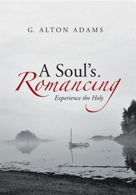 A Soul's Romancing: Experience the Holy  -     By: G. Alton Adams