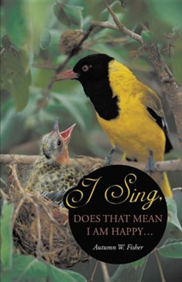 I Sing, Does That Mean I Am Happy ...  -     By: Autumn W. Fisher