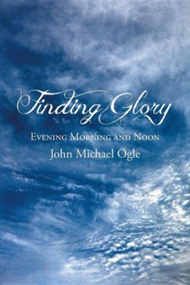 Finding Glory: Evening Morning and Noon  -     By: John Michael Ogle