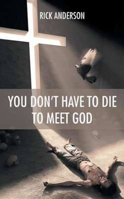 You Don't Have to Die to Meet God  -     By: Rick Anderson