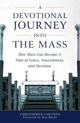 A Devotional Journey Into the Mass: How Mass Can Become a Time of Grace, Nourishment, and Devotion  -     By: Christopher Carstens