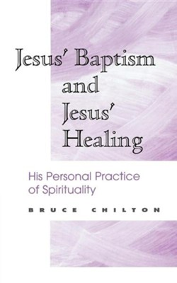 Jesus' Baptism and Jesus' Healing: His Personal  Practice of Spirituality  -     By: Bruce Chilton