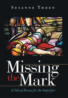 Missing the Mark: A Tale of Rescue for the Imperfect  -     By: Susanne Thoen