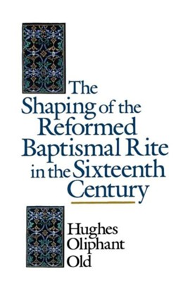 The Shaping of the Reformed Baptismal Rite in the Sixteenth Century  -     By: Hughes Oliphant Old
