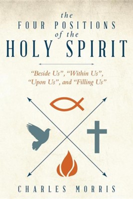 The Four Positions of the Holy Spirit: Beside Us, Within Us, Upon Us, and Filling Us  -     By: Charles Morris