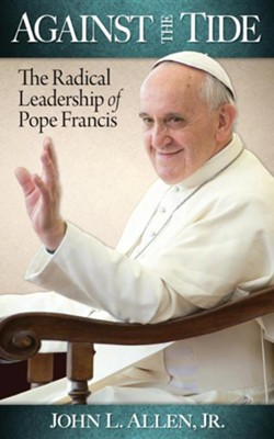 Against the Tide: The Radical Leadership of Pope Francis  -     By: John Allen