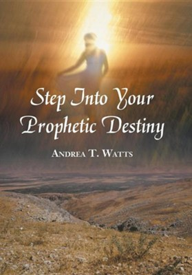 Step Into Your Prophetic Destiny  -     By: Andrea T. Watts