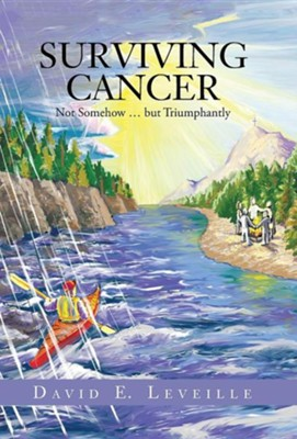 Surviving Cancer: Not Somehow ... But Triumphantly  -     By: David E. Leveille