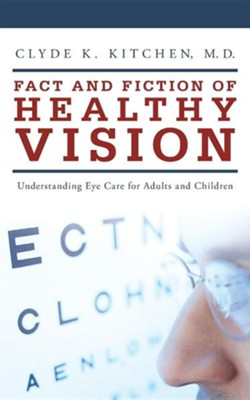 Fact and Fiction of Healthy Vision: Understanding Eye Care for Adults and Children  -     By: Clyde K. Kitchen