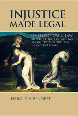 Injustice Made Legal: Deuteronomic Law and the Plight of Widows, Strangers, and Orphans in Ancient Israel  -     By: Harold V. Bennett