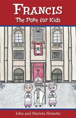 Francis, the Pope for Kids  -     By: John Monette     Illustrated By: Marieta Monette