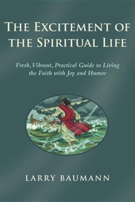 The Excitement of the Spiritual Life: Fresh, Vibrant, Practical Guide to Living the Faith with Joy and Humor  -     By: Larry Baumann
