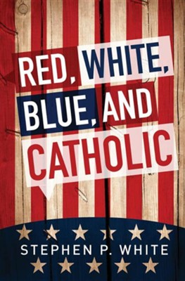 Red, White, Blue, and Catholic  -     By: Stephen White