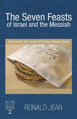The Seven Feasts of Israel and the Messiah: Discovering Our Judeo-Christian Hebraic Roots  -     By: Ronald Jean