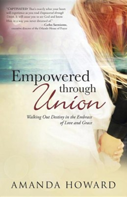 Empowered Through Union: Walking Out Destiny in the Embrace of Love and Grace  -     By: Amanda Howard
