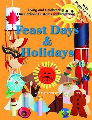 Feast Days and Holidays: Living and Celebrating Our Catholic Traditions  -     By: Joan Marie Arbogast