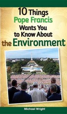 10 Things Pope Francis Wants You to Know About the Environment  -     By: Michael Wright