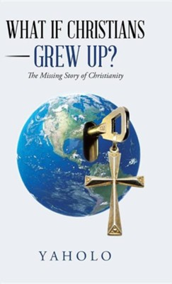 What If Christians Grew Up?: The Missing Story of Christianity  -     By: Yaholo