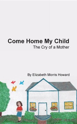 Come Home My Child: The Cry of a Mother  -     By: Elizabeth Morris Howard