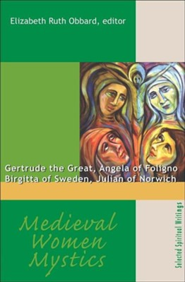Medieval Women Mystics: Gertrude the Great Angela of Foligno Birgitta of Sweden  -     By: Elizabeth Ruth Obbard