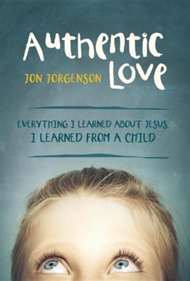 Authentic Love: Everything I Learned about Jesus, I Learned from a Child  -     By: Jon Jorgenson