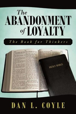 The Abandonment of Loyalty: The Book for Thinkers  -     By: Dan L. Coyle