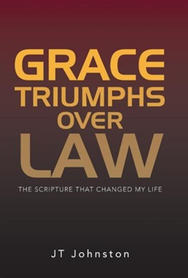 Grace Triumphs Over Law: The Scripture That Changed My Life  -     By: J.T. Johnston
