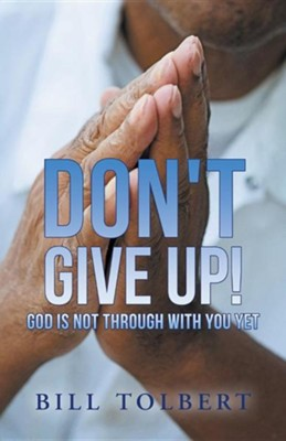 Don't Give Up!: God Is Not Through with You Yet  -     By: Bill Tolbert