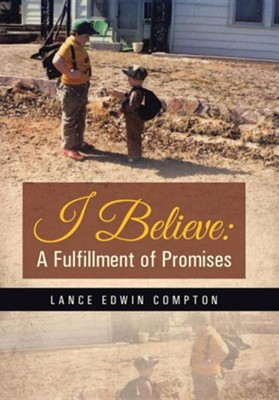 I Believe: A Fulfillment of Promises  -     By: Lance Edwin Compton