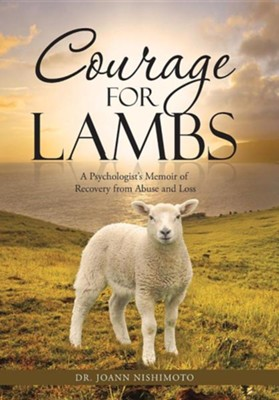 Courage for Lambs: A Psychologist's Memoir of Recovery from Abuse and Loss  -     By: Joann Nishimoto