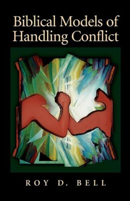 Biblical Models of Handling Conflict  -     By: Roy D. Bell