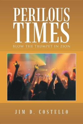 Perilous Times: Blow the Trumpet in Zion  -     By: Jim D. Costello