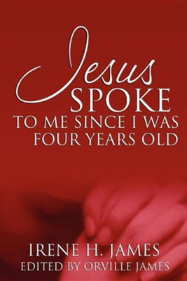 Jesus Spoke to Me Since I Was Four Years Old  -     By: Irene H. James
