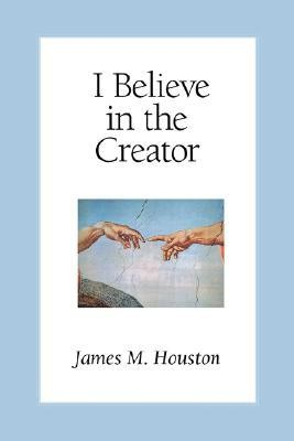 I Believe in the Creator  -     By: James M. Houston, Michael Green
