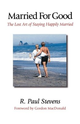 Married for Good: The Lost Art of Staying Happily Married  -     By: R. Paul Stevens, Gordon MacDonald
