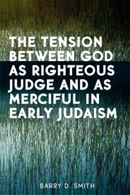The Tension Between God as Righteous Judge and as Merciful in Early Judaism  -     By: Barry Smith