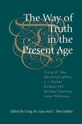 The Way of Truth in the Present Age  -     Edited By: Craig M. Gay, Pete Molloy     By: Craig M. Gay, David Lyle Jeffrey, J.I. Packer, Barbara Pell