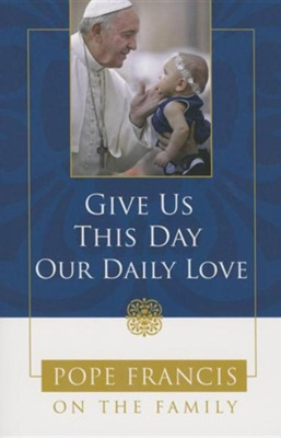 Give Us This Day, Our Daily Love: Pope Francis on the Family  -     By: Theresa Noble