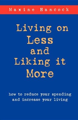 Living on Less and Liking It More: How to Reduce Your Spending and Increase Your Living  -     By: Maxine Hancock