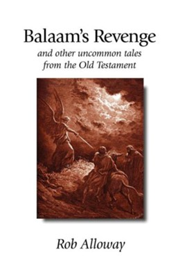 Balaam's Revenge: And Other Uncommon Tales from the Old Testament  -     By: Rob Alloway