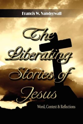 The Liberating Stories of Jesus: Word, Context, Reflections  -     By: Francis W. Vanderwall